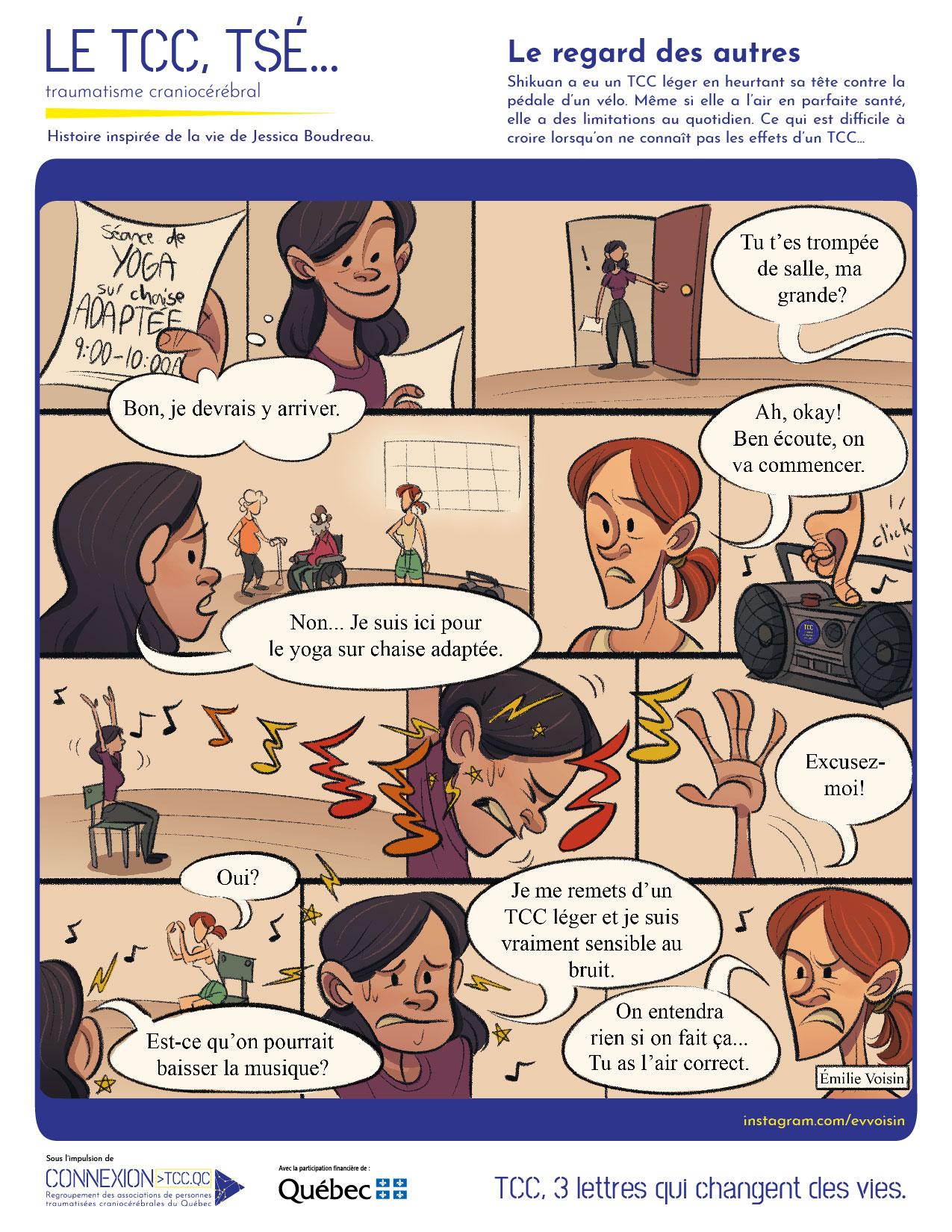 """BD issue de la série """"Le TCC, tsé..."""". Histoire inspirée de la vie de Jessica Boudreau. Mise en contexte : Shikuan a eu un TCC léger en heurtant sa tête contre la pédale d'un vélo. Même si elle a l'air en parfaite santé, elle a des limitations au quotidien. Ce qui est difficile à croire lorsqu'on ne connaît pas les effets d'un TCC... Illustration : Shikuan lit le papier qu'elle tient dans sa main : """"Séance de yoga sur chaise adaptée, 9:00-10:00"""". Elle pense :"""" Bon, je devrais y arriver"""" et entre dans la salle. Quelqu'un l'accueille alors en lui demandant :""""Tu t'es trompée de salle ma grande ?"""". Elle se retrouve face aux autres participants (âgés, l'une avec une canne et l'autre dans un fauteuil roulant) et répond :""""Non... Je suis ici pour le yoga sur chaise adaptée."""" """"Ah, okay ! Ben écoute, on va commencer."""" dit la coach puis elle lance la musique. Le cours commence avec une série de mouvements à faire et on voit que Shikuan a des diffultés à suivre et que la musique lui semble forte. Elle interromp le cours et demande s'il est possible de baisser la musique. Elle explique :""""Je me remets d'un TCC léger et je suis vraiment sensible au bruit."""" La coach, l'air froid lui répond :""""On entendra rien si on fait ça... Tu as l'air correct."""""""